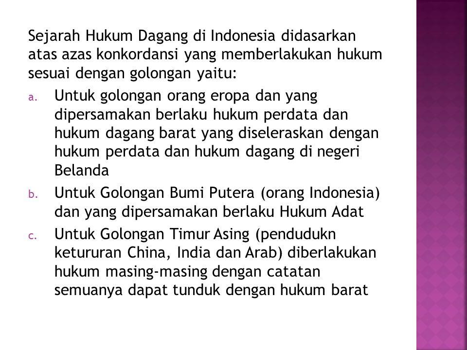 Sejarah Hukum Dagang di Indonesia didasarkan atas azas konkordansi yang memberlakukan hukum sesuai dengan golongan yaitu: