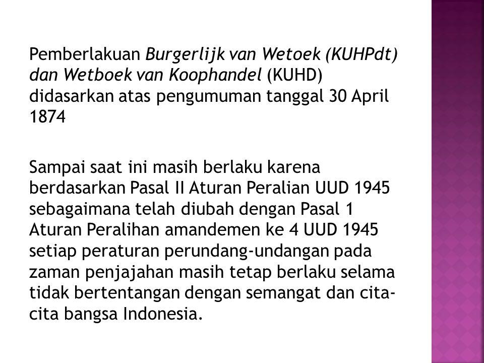 Pemberlakuan Burgerlijk van Wetoek (KUHPdt) dan Wetboek van Koophandel (KUHD) didasarkan atas pengumuman tanggal 30 April 1874 Sampai saat ini masih berlaku karena berdasarkan Pasal II Aturan Peralian UUD 1945 sebagaimana telah diubah dengan Pasal 1 Aturan Peralihan amandemen ke 4 UUD 1945 setiap peraturan perundang-undangan pada zaman penjajahan masih tetap berlaku selama tidak bertentangan dengan semangat dan cita- cita bangsa Indonesia.