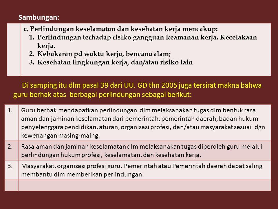 Sambungan: Di samping itu dlm pasal 39 dari UU. GD thn 2005 juga tersirat makna bahwa guru berhak atas berbagai perlindungan sebagai berikut: