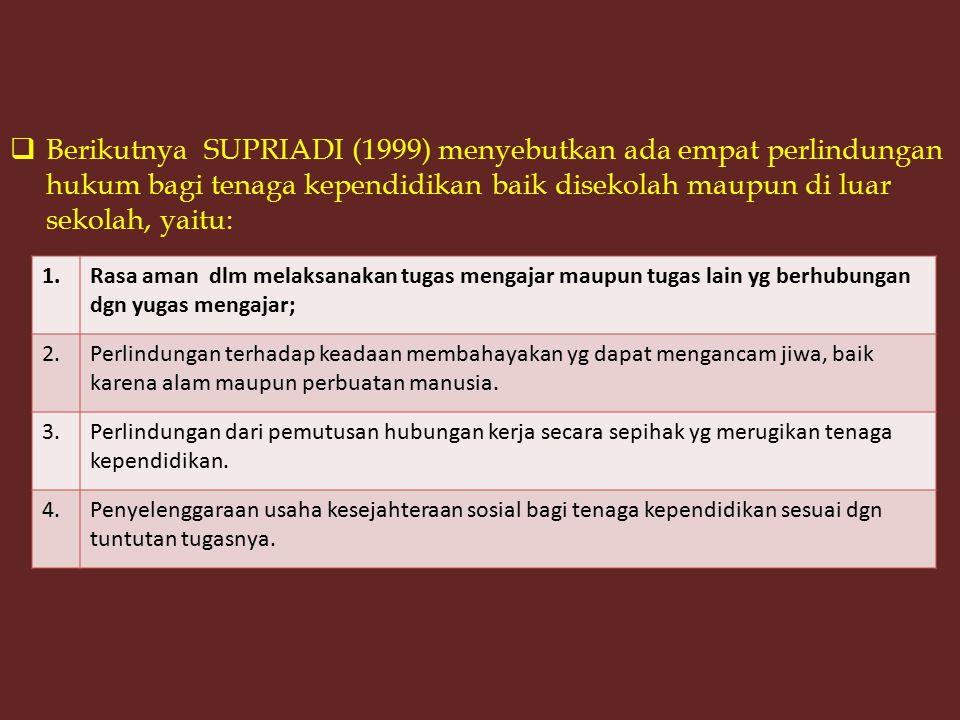 Berikutnya SUPRIADI (1999) menyebutkan ada empat perlindungan hukum bagi tenaga kependidikan baik disekolah maupun di luar sekolah, yaitu: