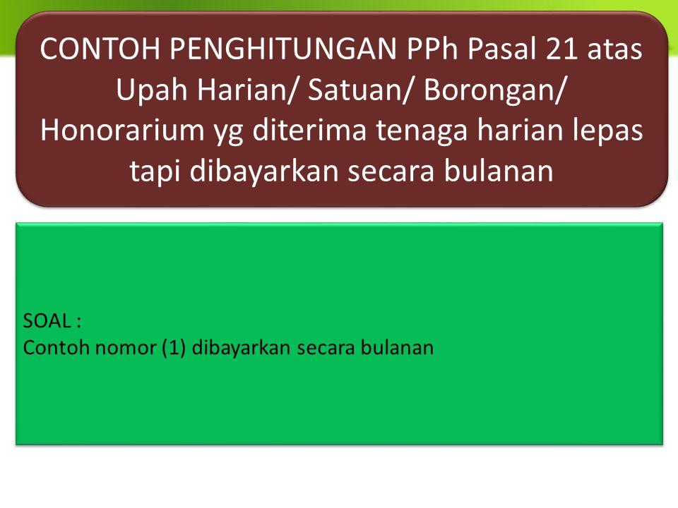 CONTOH PENGHITUNGAN PPh Pasal 21 atas Upah Harian/ Satuan/ Borongan/ Honorarium yg diterima tenaga harian lepas tapi dibayarkan secara bulanan