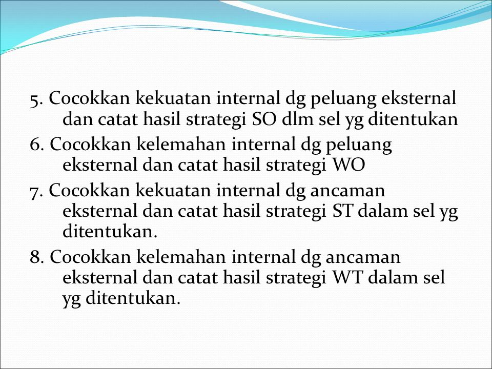 5. Cocokkan kekuatan internal dg peluang eksternal dan catat hasil strategi SO dlm sel yg ditentukan
