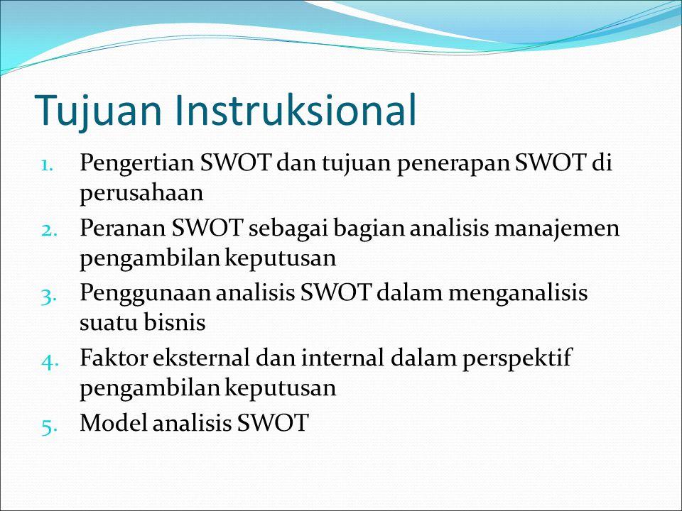 Tujuan Instruksional Pengertian SWOT dan tujuan penerapan SWOT di perusahaan. Peranan SWOT sebagai bagian analisis manajemen pengambilan keputusan.