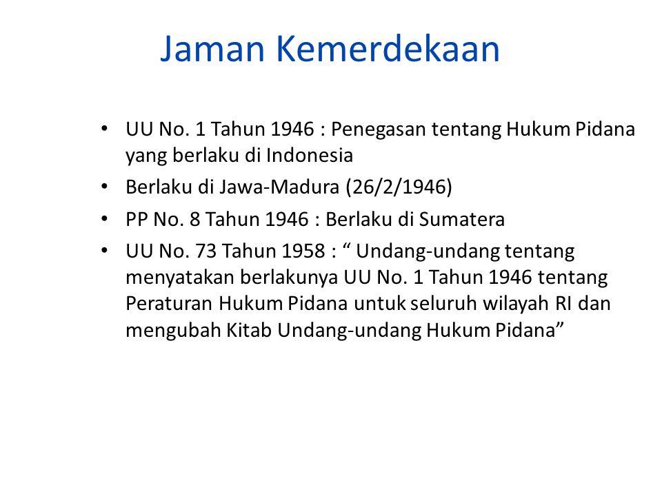 Jaman Kemerdekaan UU No. 1 Tahun 1946 : Penegasan tentang Hukum Pidana yang berlaku di Indonesia. Berlaku di Jawa-Madura (26/2/1946)