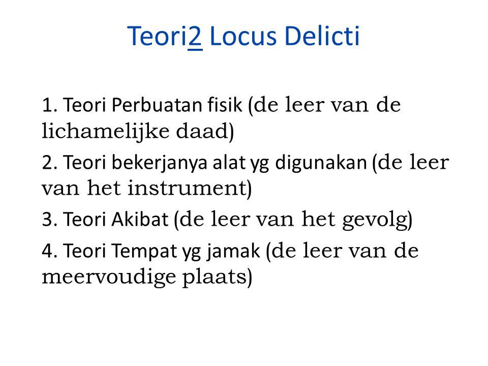 Teori2 Locus Delicti 1. Teori Perbuatan fisik (de leer van de lichamelijke daad) 2. Teori bekerjanya alat yg digunakan (de leer van het instrument)