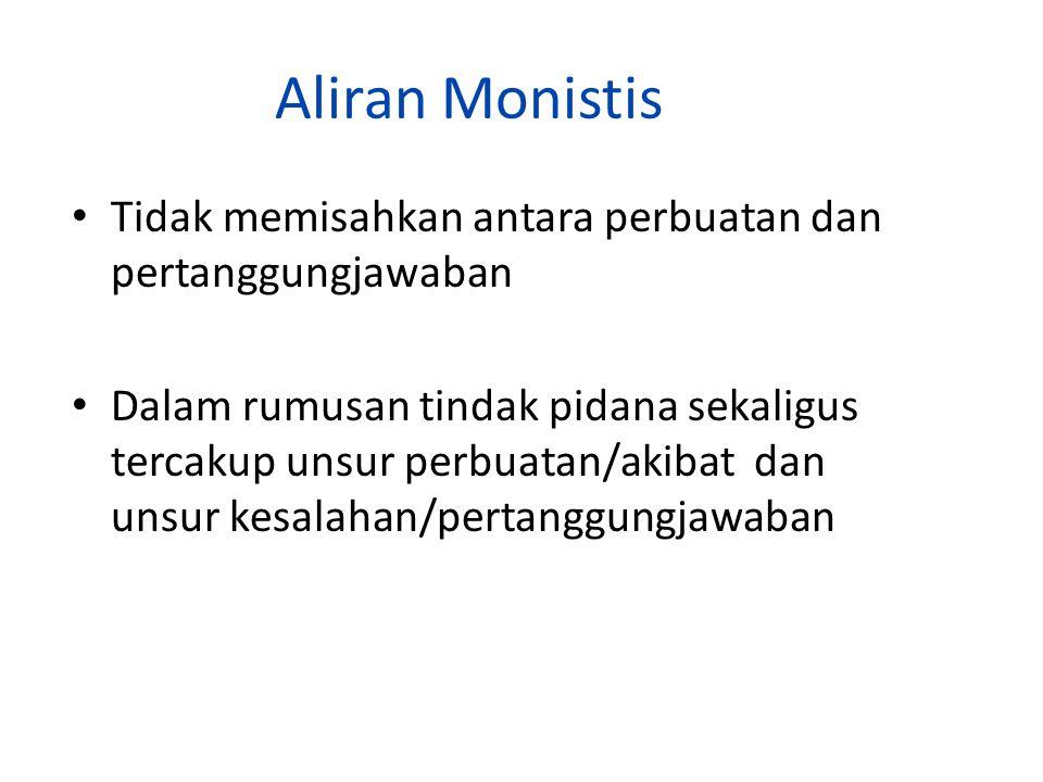 Aliran Monistis Tidak memisahkan antara perbuatan dan pertanggungjawaban.