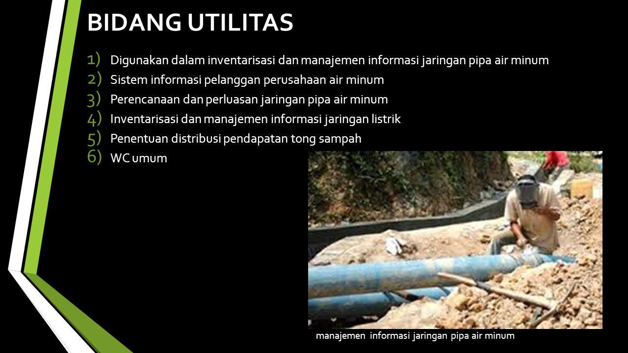 BIDANG UTILITAS Digunakan dalam inventarisasi dan manajemen informasi jaringan pipa air minum. Sistem informasi pelanggan perusahaan air minum.