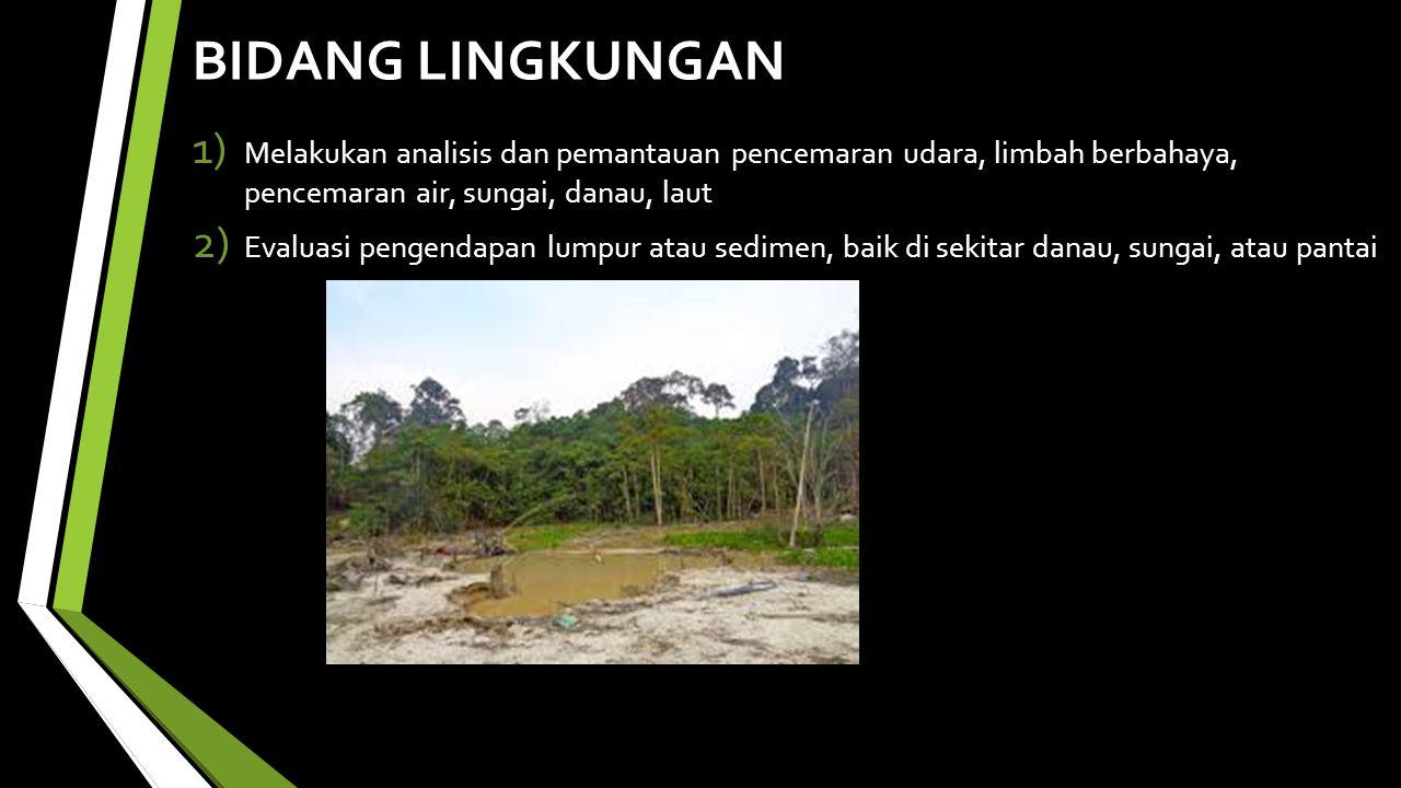 BIDANG LINGKUNGAN Melakukan analisis dan pemantauan pencemaran udara, limbah berbahaya, pencemaran air, sungai, danau, laut.