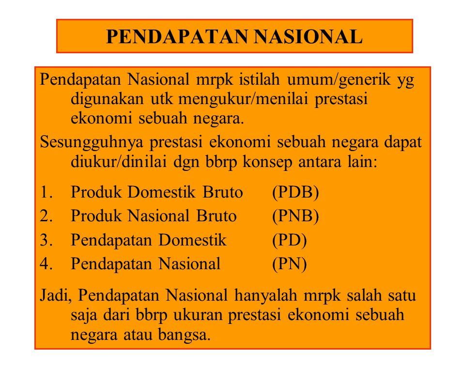 PENDAPATAN NASIONAL Pendapatan Nasional mrpk istilah umum/generik yg digunakan utk mengukur/menilai prestasi ekonomi sebuah negara.