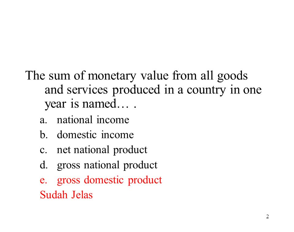 The sum of monetary value from all goods and services produced in a country in one year is named… .