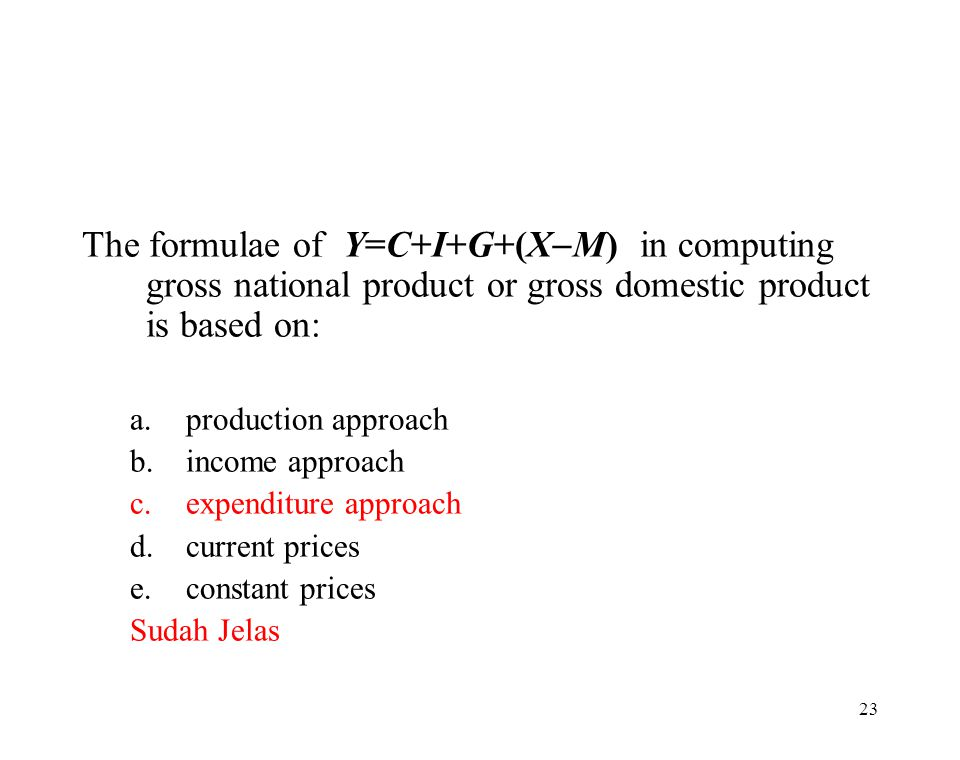 The formulae of Y=C+I+G+(XM) in computing gross national product or gross domestic product is based on: