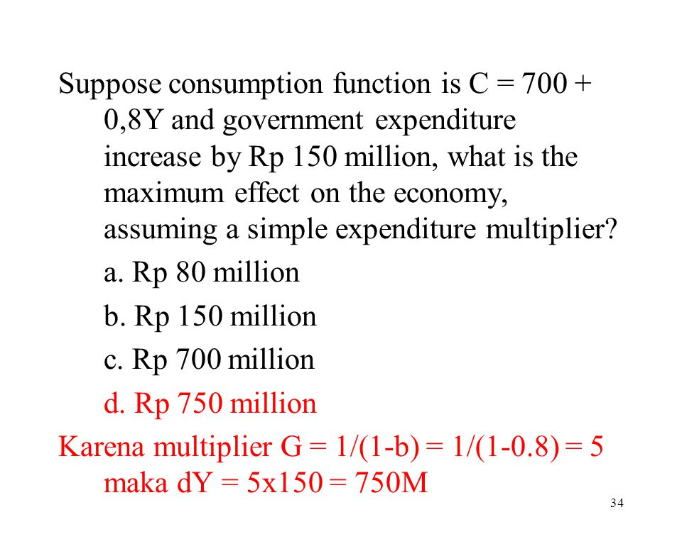 Suppose consumption function is C = 700 + 0,8Y and government expenditure increase by Rp 150 million, what is the maximum effect on the economy, assuming a simple expenditure multiplier