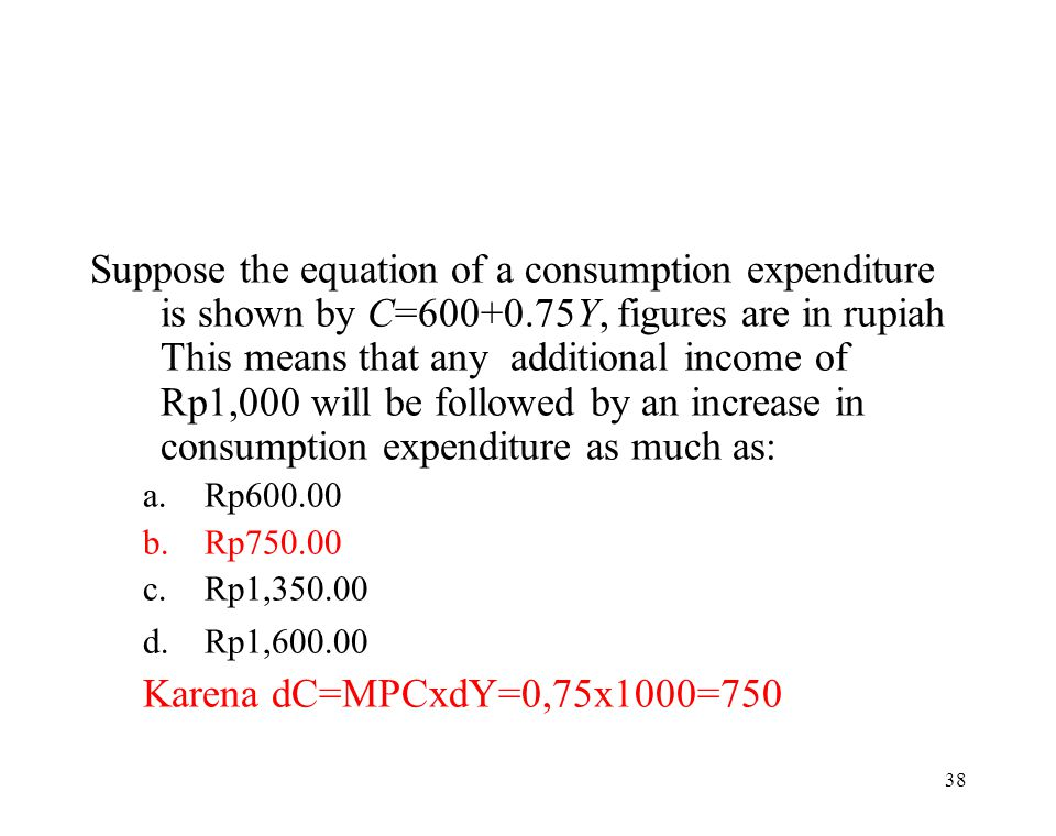 Suppose the equation of a consumption expenditure is shown by C=600+0