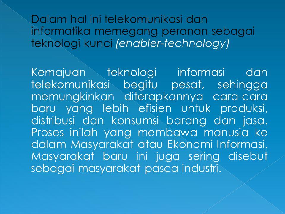 Dalam hal ini telekomunikasi dan informatika memegang peranan sebagai teknologi kunci (enabler-technology) Kemajuan teknologi informasi dan telekomunikasi begitu pesat, sehingga memungkinkan diterapkannya cara-cara baru yang lebih efisien untuk produksi, distribusi dan konsumsi barang dan jasa.