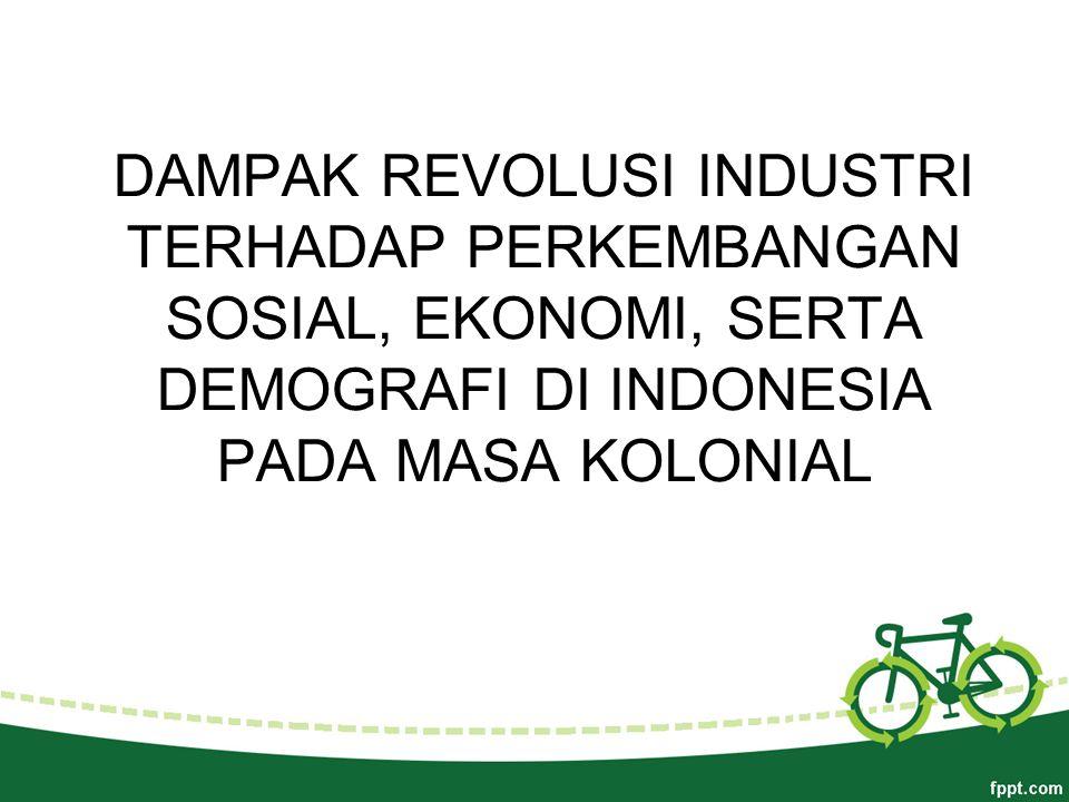 DAMPAK REVOLUSI INDUSTRI TERHADAP PERKEMBANGAN SOSIAL, EKONOMI, SERTA DEMOGRAFI DI INDONESIA PADA MASA KOLONIAL
