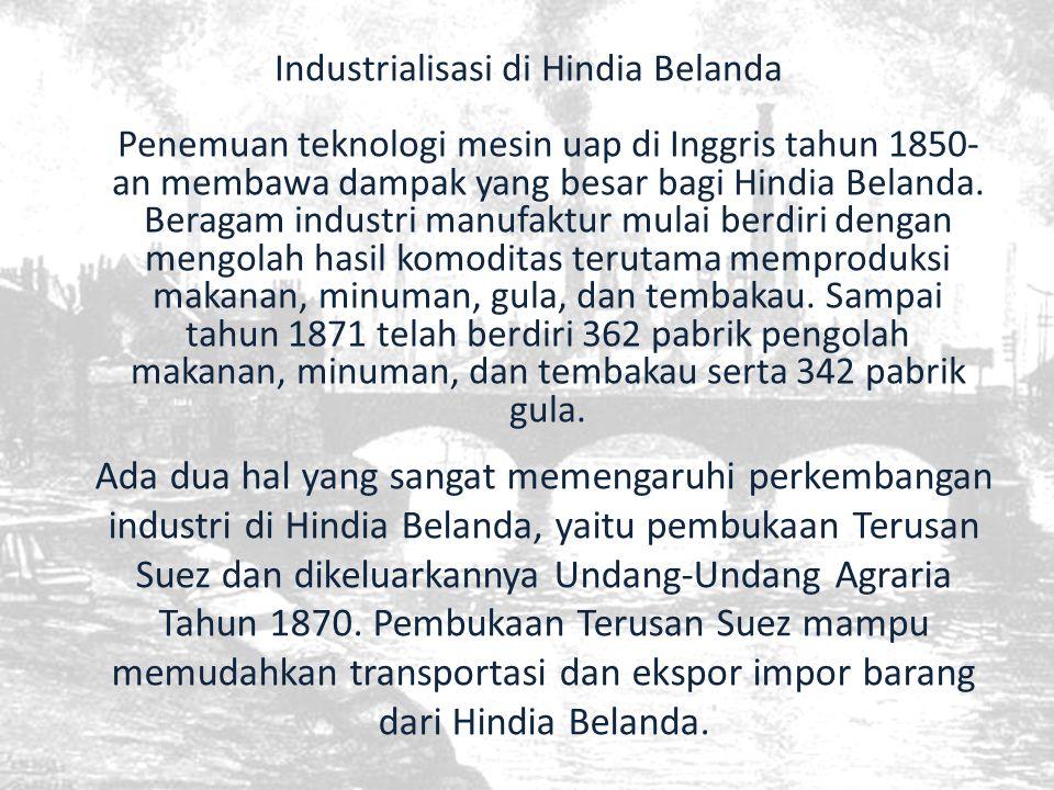 Industrialisasi di Hindia Belanda Penemuan teknologi mesin uap di Inggris tahun 1850-an membawa dampak yang besar bagi Hindia Belanda. Beragam industri manufaktur mulai berdiri dengan mengolah hasil komoditas terutama memproduksi makanan, minuman, gula, dan tembakau. Sampai tahun 1871 telah berdiri 362 pabrik pengolah makanan, minuman, dan tembakau serta 342 pabrik gula.