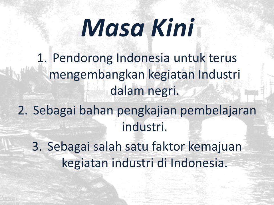 Masa Kini Pendorong Indonesia untuk terus mengembangkan kegiatan Industri dalam negri. Sebagai bahan pengkajian pembelajaran industri.