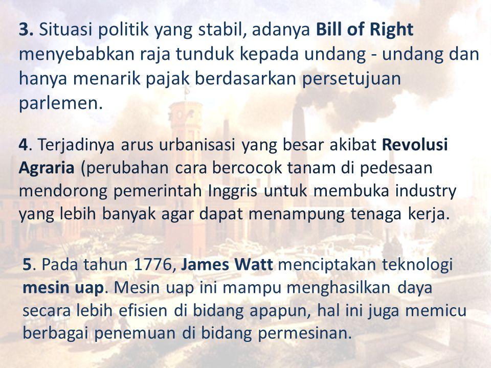 3. Situasi politik yang stabil, adanya Bill of Right menyebabkan raja tunduk kepada undang - undang dan hanya menarik pajak berdasarkan persetujuan parlemen.