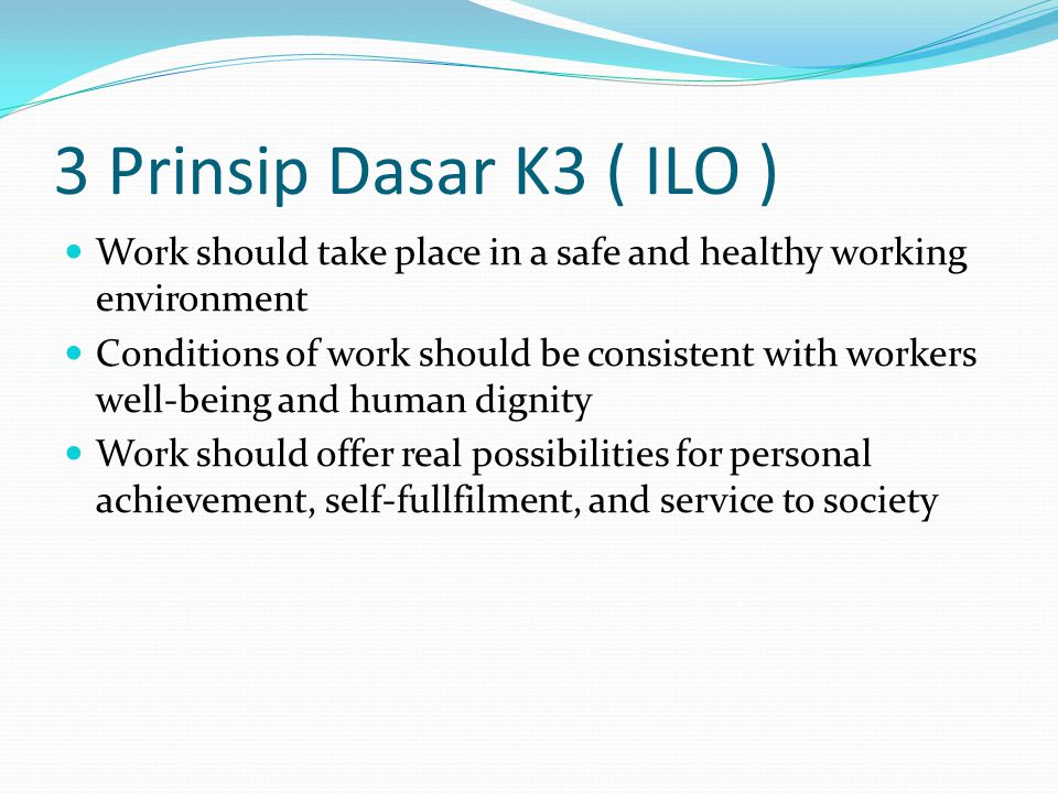 3 Prinsip Dasar K3 ( ILO ) Work should take place in a safe and healthy working environment.