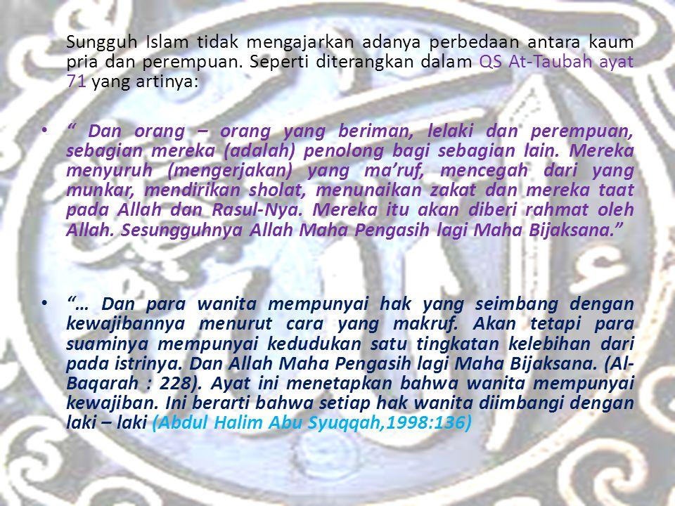 Sungguh Islam tidak mengajarkan adanya perbedaan antara kaum pria dan perempuan. Seperti diterangkan dalam QS At-Taubah ayat 71 yang artinya: