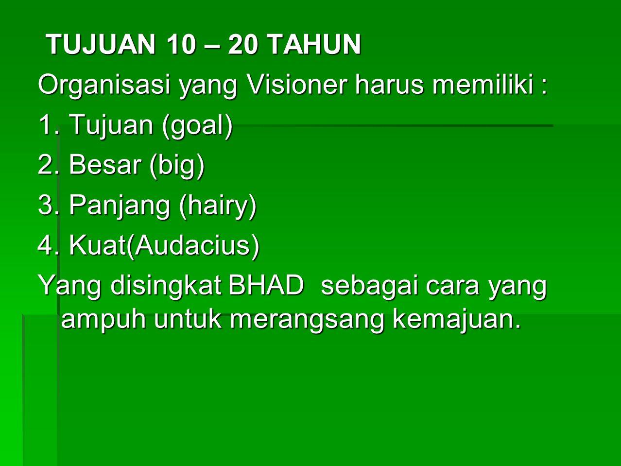 TUJUAN 10 – 20 TAHUN Organisasi yang Visioner harus memiliki : 1. Tujuan (goal) 2. Besar (big) 3. Panjang (hairy)