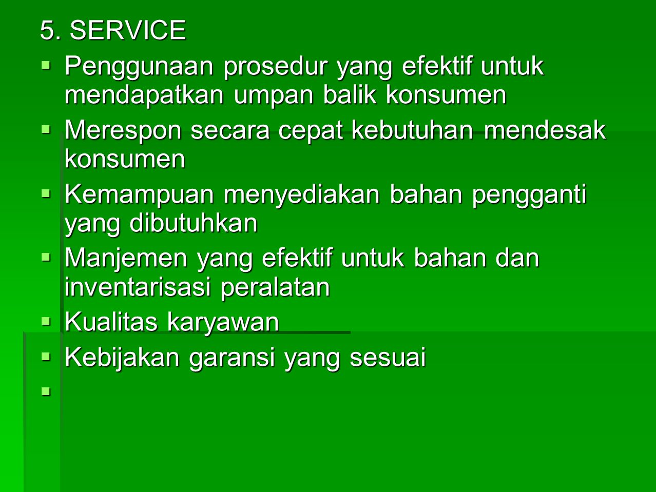 5. SERVICE Penggunaan prosedur yang efektif untuk mendapatkan umpan balik konsumen. Merespon secara cepat kebutuhan mendesak konsumen.