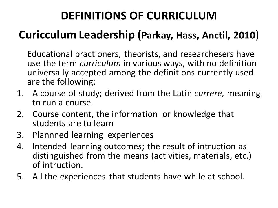 DEFINITIONS OF CURRICULUM Curicculum Leadership (Parkay, Hass, Anctil, 2010)