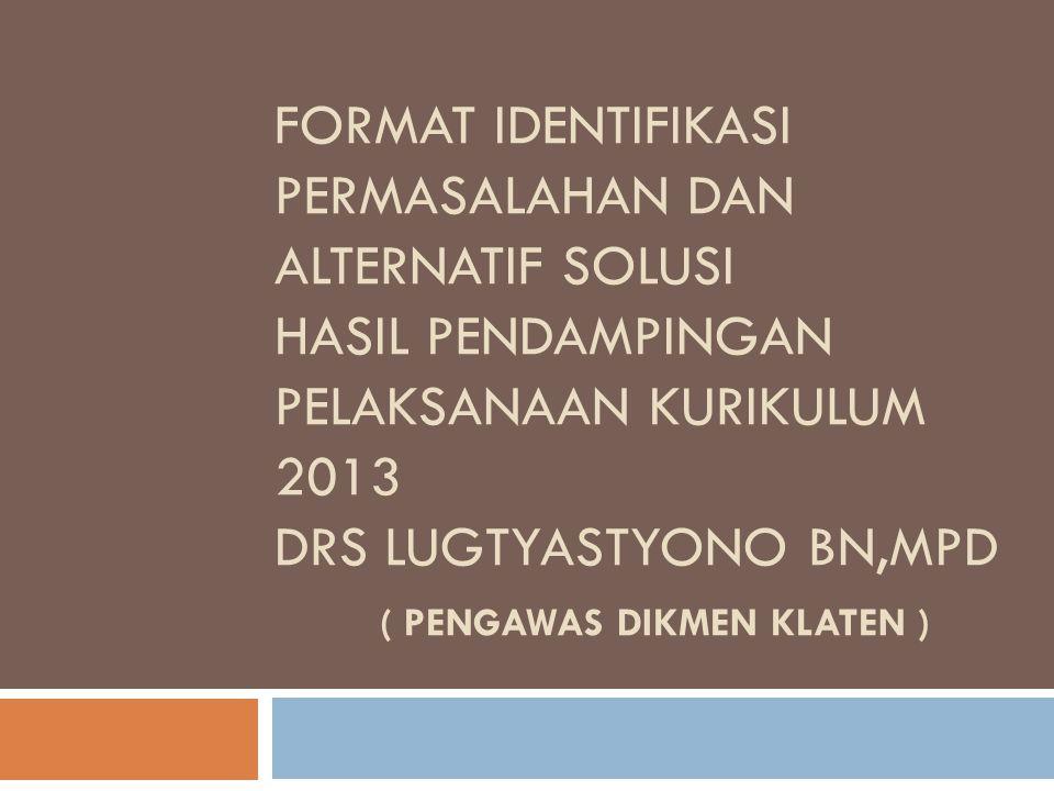FORMAT IDENTIFIKASI PERMASALAHAN DAN ALTERNATIF SOLUSI HASIL PENDAMPINGAN PELAKSANAAN KURIKULUM 2013 drs lugtyastyono bn,mpd ( PENGAWAS DIKMEN klaten )