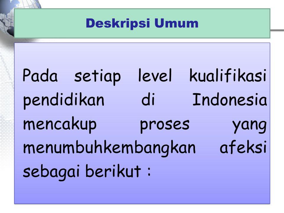 Deskripsi Umum Pada setiap level kualifikasi pendidikan di Indonesia mencakup proses yang menumbuhkembangkan afeksi sebagai berikut :