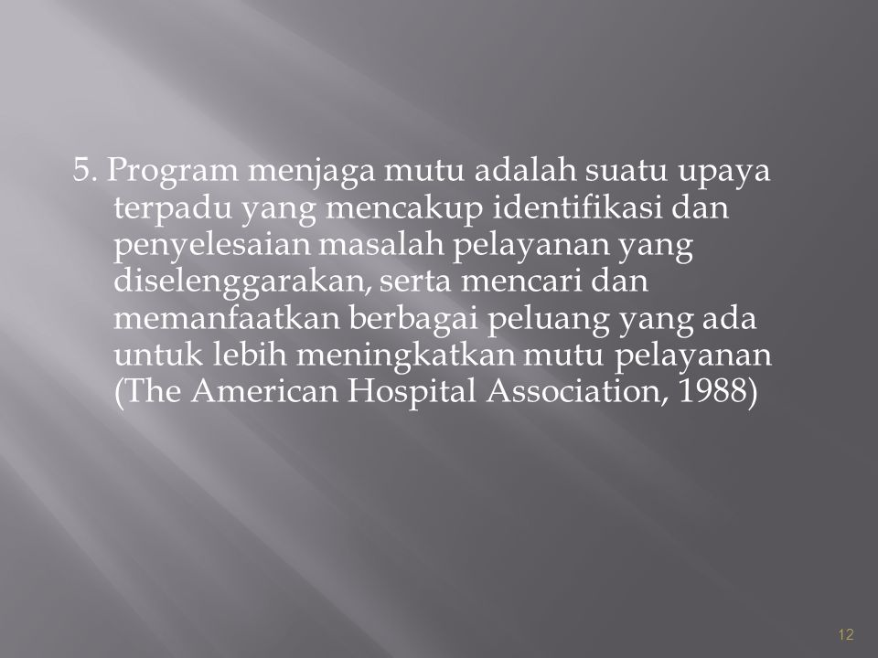 5. Program menjaga mutu adalah suatu upaya terpadu yang mencakup identifikasi dan penyelesaian masalah pelayanan yang diselenggarakan, serta mencari dan memanfaatkan berbagai peluang yang ada untuk lebih meningkatkan mutu pelayanan (The American Hospital Association, 1988)