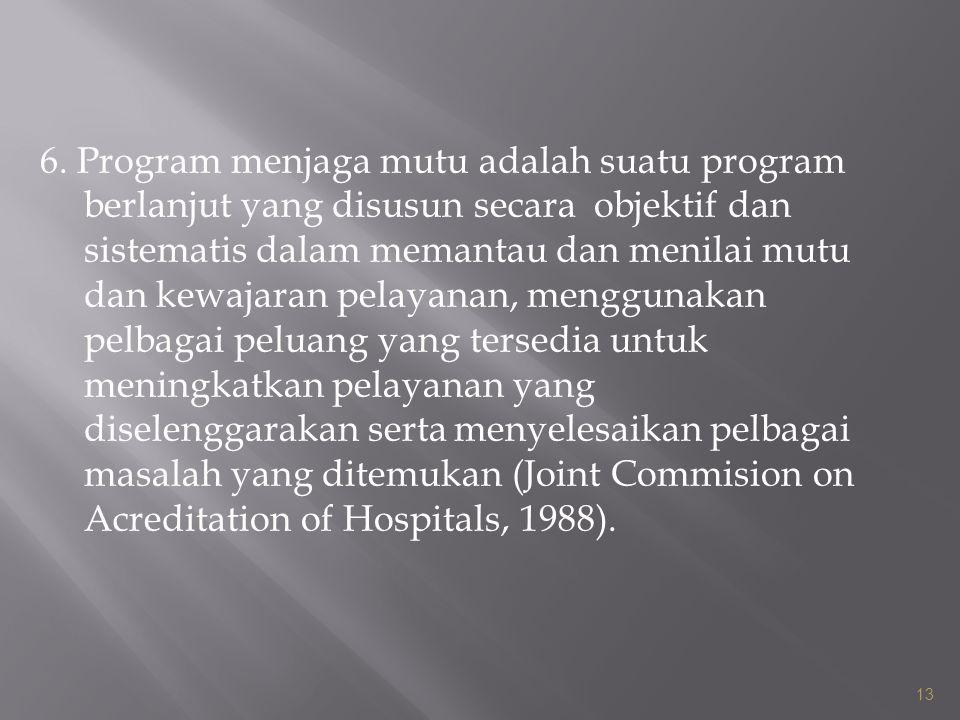 6. Program menjaga mutu adalah suatu program berlanjut yang disusun secara objektif dan sistematis dalam memantau dan menilai mutu dan kewajaran pelayanan, menggunakan pelbagai peluang yang tersedia untuk meningkatkan pelayanan yang diselenggarakan serta menyelesaikan pelbagai masalah yang ditemukan (Joint Commision on Acreditation of Hospitals, 1988).