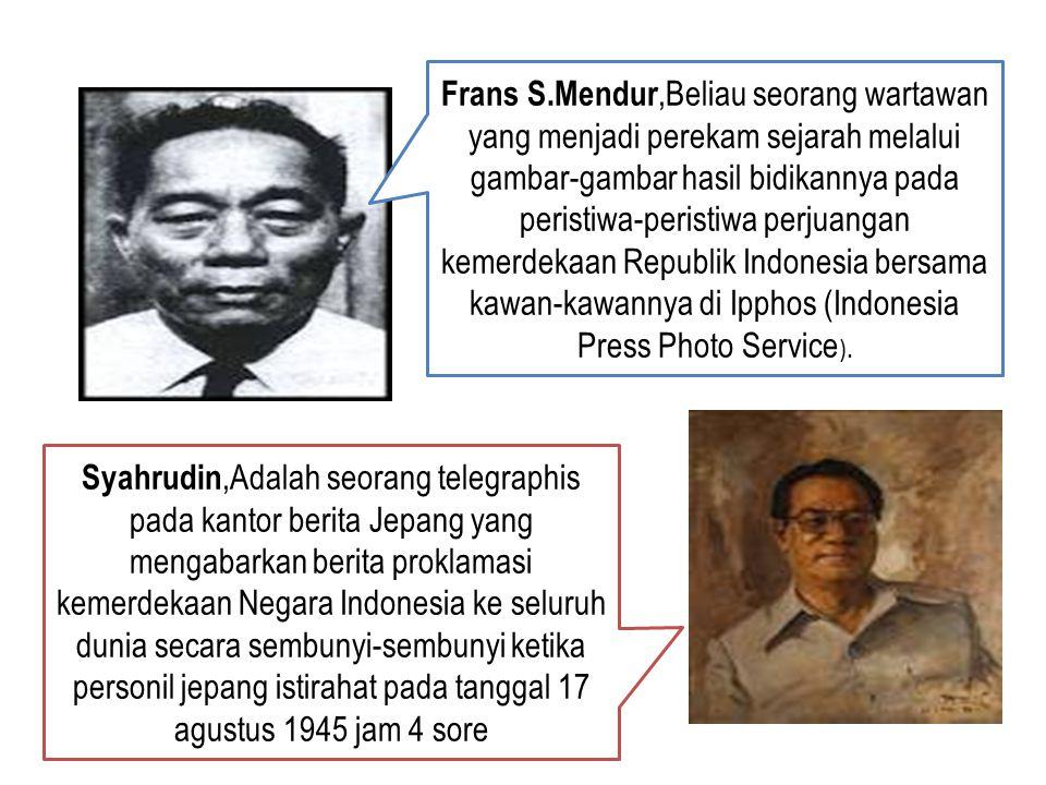 Frans S.Mendur,Beliau seorang wartawan yang menjadi perekam sejarah melalui gambar-gambar hasil bidikannya pada peristiwa-peristiwa perjuangan kemerdekaan Republik Indonesia bersama kawan-kawannya di Ipphos (Indonesia Press Photo Service).