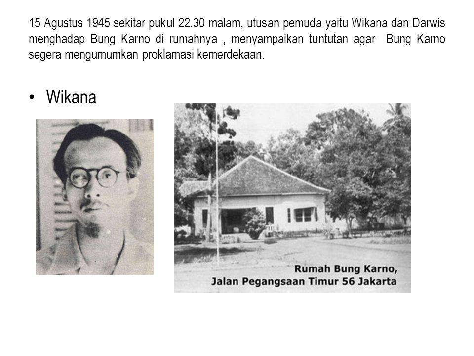 15 Agustus 1945 sekitar pukul 22.30 malam, utusan pemuda yaitu Wikana dan Darwis menghadap Bung Karno di rumahnya , menyampaikan tuntutan agar Bung Karno segera mengumumkan proklamasi kemerdekaan.