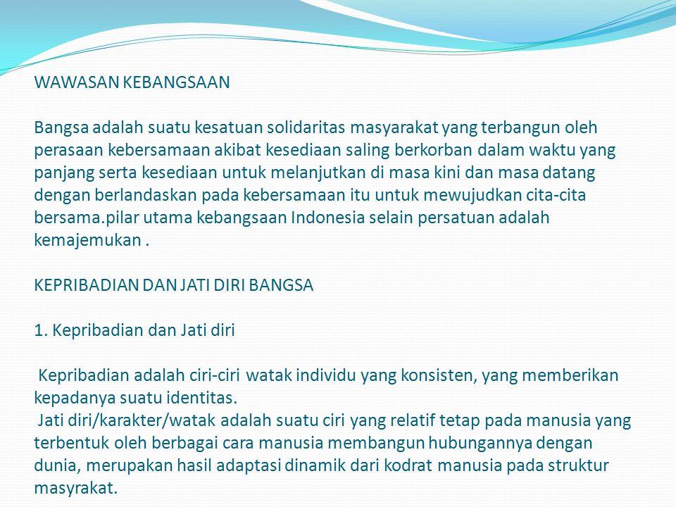 WAWASAN KEBANGSAAN Bangsa adalah suatu kesatuan solidaritas masyarakat yang terbangun oleh perasaan kebersamaan akibat kesediaan saling berkorban dalam waktu yang panjang serta kesediaan untuk melanjutkan di masa kini dan masa datang dengan berlandaskan pada kebersamaan itu untuk mewujudkan cita-cita bersama.pilar utama kebangsaan Indonesia selain persatuan adalah kemajemukan .