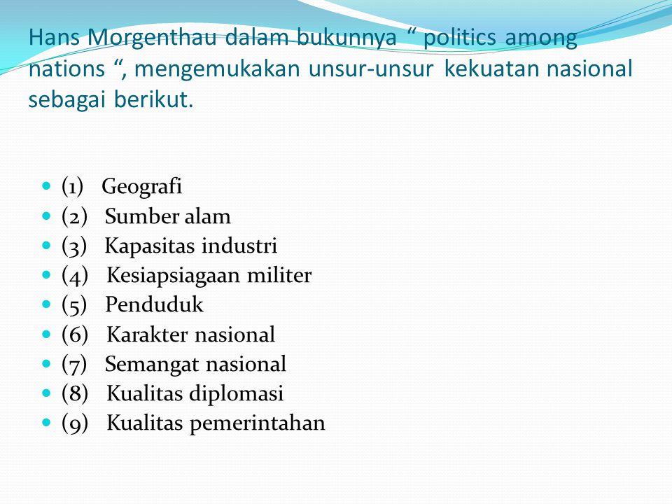 Hans Morgenthau dalam bukunnya politics among nations , mengemukakan unsur-unsur kekuatan nasional sebagai berikut.