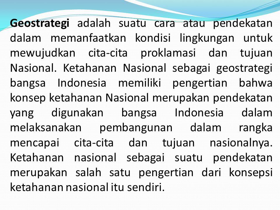 Geostrategi adalah suatu cara atau pendekatan dalam memanfaatkan kondisi lingkungan untuk mewujudkan cita-cita proklamasi dan tujuan Nasional.