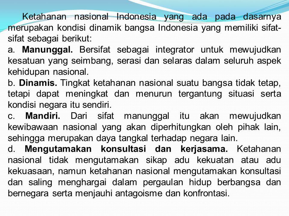 Ketahanan nasional Indonesia yang ada pada dasarnya merupakan kondisi dinamik bangsa Indonesia yang memiliki sifat-sifat sebagai berikut:
