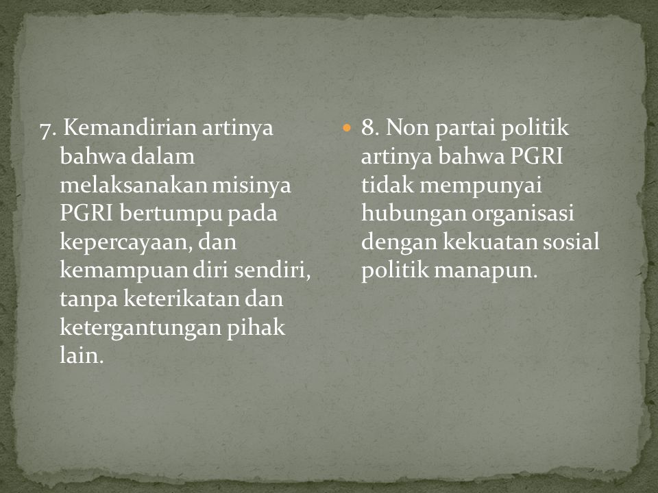 7. Kemandirian artinya bahwa dalam melaksanakan misinya PGRI bertumpu pada kepercayaan, dan kemampuan diri sendiri, tanpa keterikatan dan ketergantungan pihak lain.