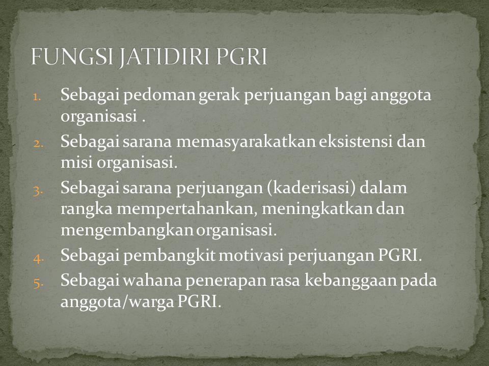 FUNGSI JATIDIRI PGRI Sebagai pedoman gerak perjuangan bagi anggota organisasi . Sebagai sarana memasyarakatkan eksistensi dan misi organisasi.