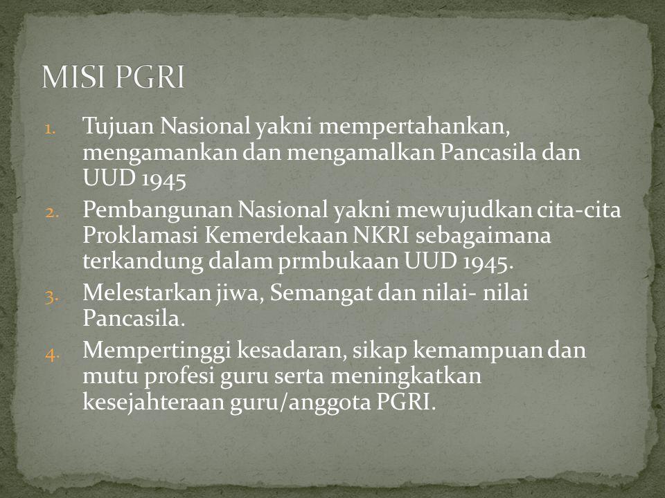 MISI PGRI Tujuan Nasional yakni mempertahankan, mengamankan dan mengamalkan Pancasila dan UUD 1945.