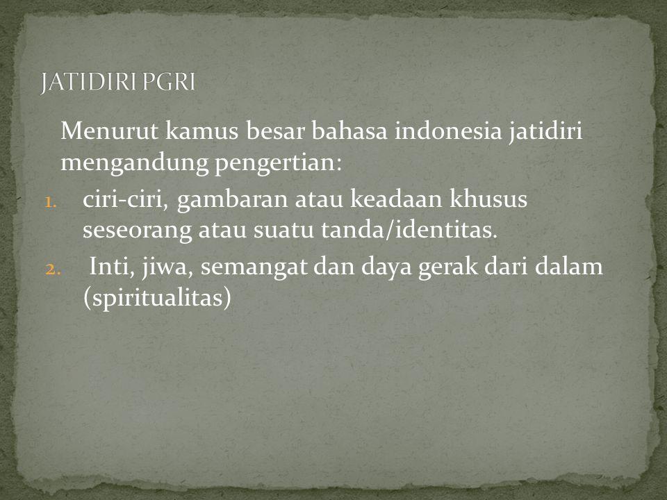JATIDIRI PGRI Menurut kamus besar bahasa indonesia jatidiri mengandung pengertian: