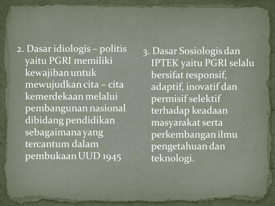 2. Dasar idiologis – politis yaitu PGRI memiliki kewajiban untuk mewujudkan cita – cita kemerdekaan melalui pembangunan nasional dibidang pendidikan sebagaimana yang tercantum dalam pembukaan UUD 1945