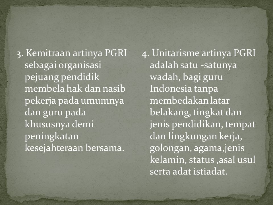 3. Kemitraan artinya PGRI sebagai organisasi pejuang pendidik membela hak dan nasib pekerja pada umumnya dan guru pada khususnya demi peningkatan kesejahteraan bersama.