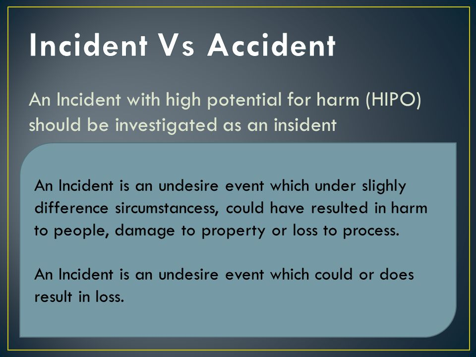 Incident Vs Accident An Incident with high potential for harm (HIPO) should be investigated as an insident.