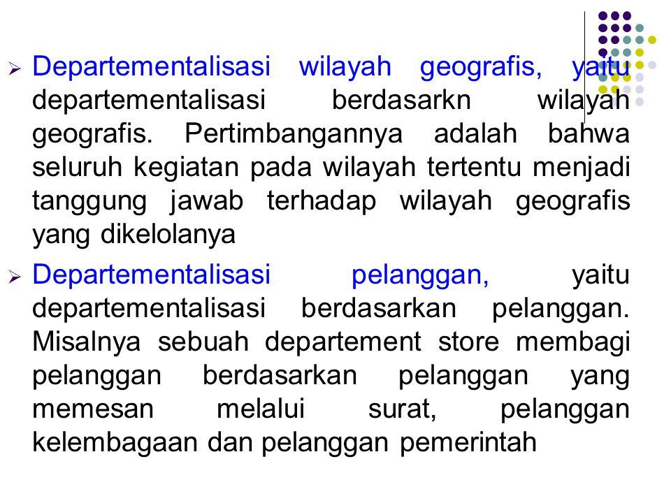 Departementalisasi wilayah geografis, yaitu departementalisasi berdasarkn wilayah geografis. Pertimbangannya adalah bahwa seluruh kegiatan pada wilayah tertentu menjadi tanggung jawab terhadap wilayah geografis yang dikelolanya