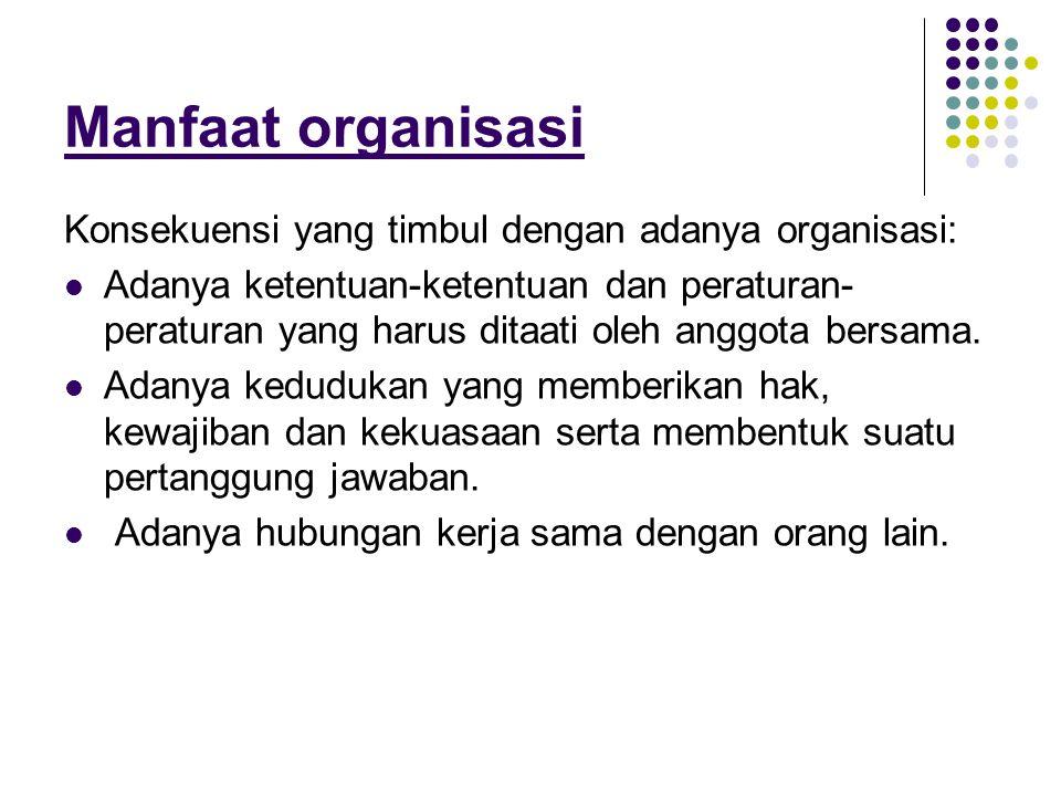 Manfaat organisasi Konsekuensi yang timbul dengan adanya organisasi: