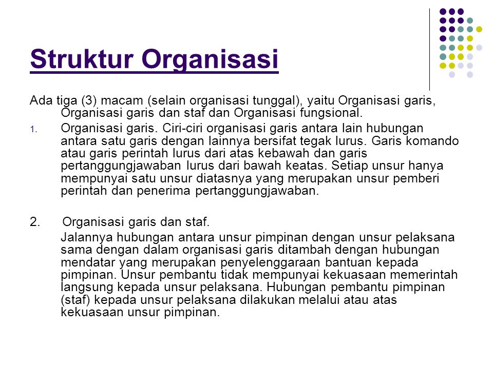 Struktur Organisasi Ada tiga (3) macam (selain organisasi tunggal), yaitu Organisasi garis, Organisasi garis dan staf dan Organisasi fungsional.