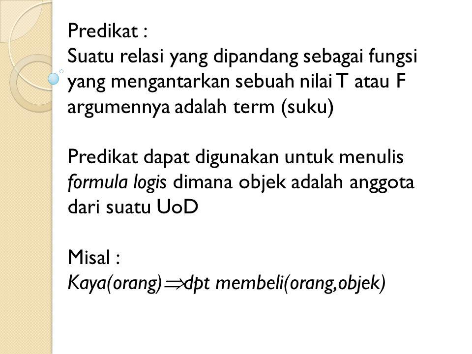 Predikat : Suatu relasi yang dipandang sebagai fungsi yang mengantarkan sebuah nilai T atau F argumennya adalah term (suku)