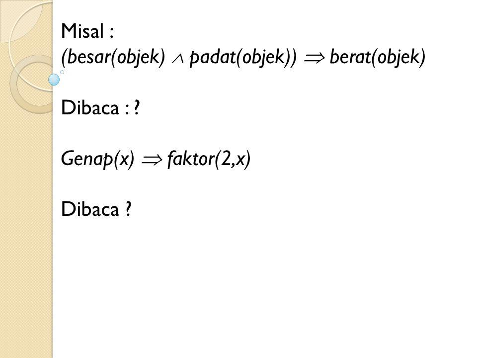 Misal : (besar(objek)  padat(objek))  berat(objek) Dibaca : Genap(x)  faktor(2,x) Dibaca