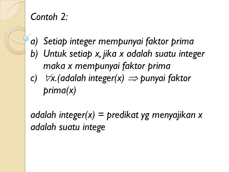 Contoh 2: Setiap integer mempunyai faktor prima. Untuk setiap x, jika x adalah suatu integer maka x mempunyai faktor prima.